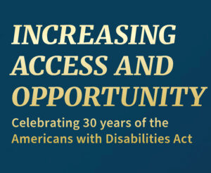 "Graphic that says ""Increasing Access and Opportunity Celebrating 30 years of the Americans with Disabilities Act."""